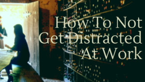 How To Not Get Distracted At Work