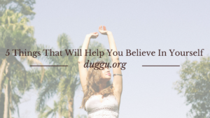 5 Things That Will Help You Believe In Yourself